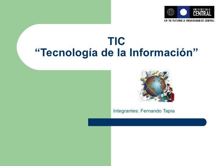 """TIC """"Tecnología de la Información"""" Integrantes: Fernando Tapia"""