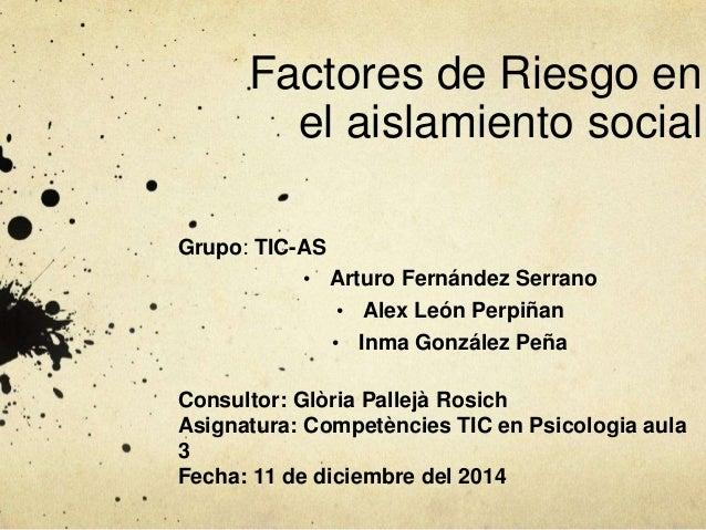 Factores de Riesgo en  el aislamiento social  Grupo: TIC-AS  • Arturo Fernández Serrano  • Alex León Perpiñan  • Inma Gonz...