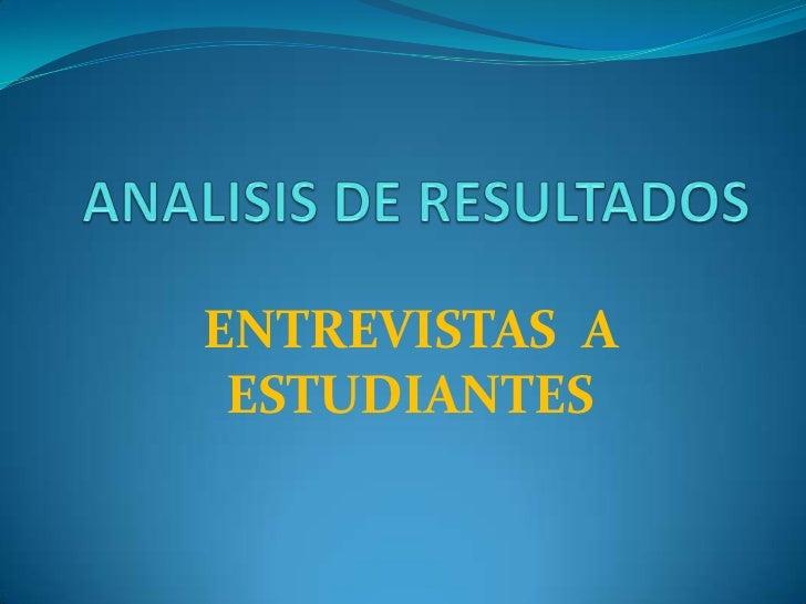 ANALISIS DE RESULTADOS<br />ENTREVISTAS  A ESTUDIANTES<br />