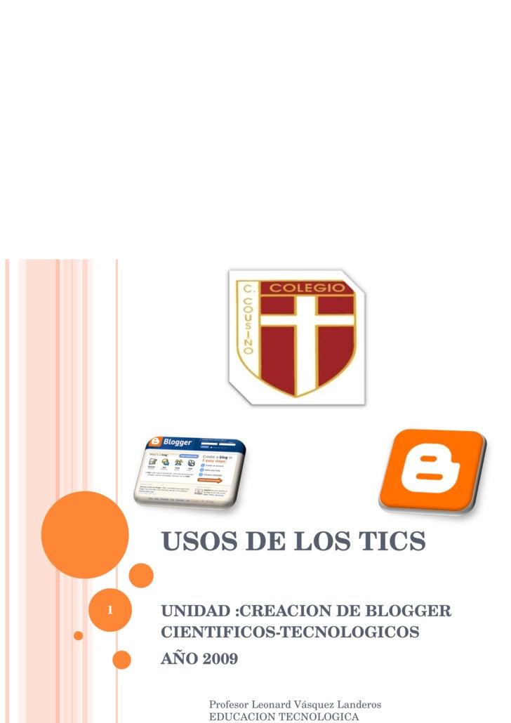 USOS DE LOS TICS UNIDAD :CREACION DE BLOGGER CIENTIFICOS-TECNOLOGICOS AÑO 2009 Profesor Leonard Vásquez Landeros EDUCACION...