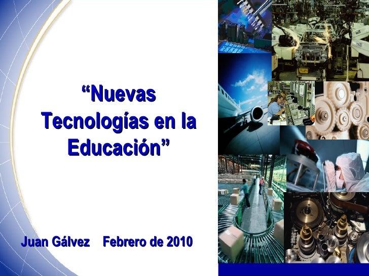 """"""" Nuevas Tecnologías en la Educación"""" Juan Gálvez  Febrero de 2010"""