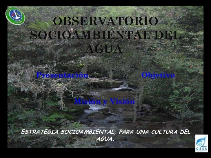 OBSERVATORIO SOCIOAMBIENTAL DEL AGUA   <ul><li>Presentación Objetivo </li></ul><ul><li>Misión y Visión  </li></ul><ul><li>...