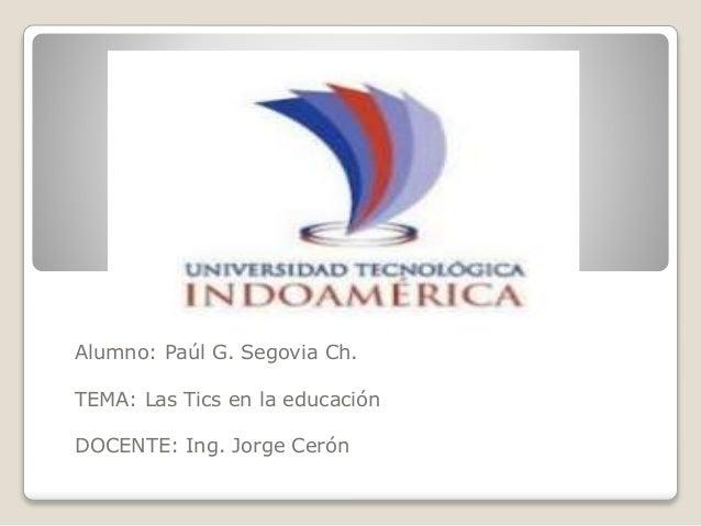 Alumno: Paúl G. Segovia Ch. TEMA: Las Tics en la educación DOCENTE: Ing. Jorge Cerón