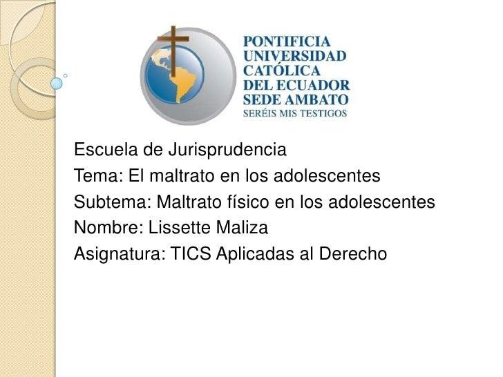 Escuela de Jurisprudencia<br />Tema: El maltrato en los adolescentes<br />Subtema: Maltrato físico en los adolescentes<br ...