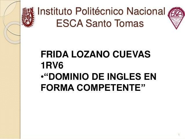 """Instituto Politécnico Nacional ESCA Santo Tomas 1 FRIDA LOZANO CUEVAS 1RV6 •""""DOMINIO DE INGLES EN FORMA COMPETENTE"""""""