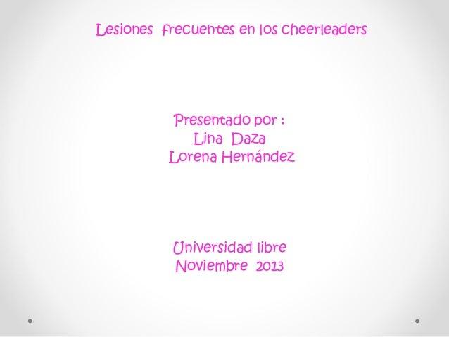 Lesiones frecuentes en los cheerleaders  Presentado por : Lina Daza Lorena Hernández  Universidad libre Noviembre 2013