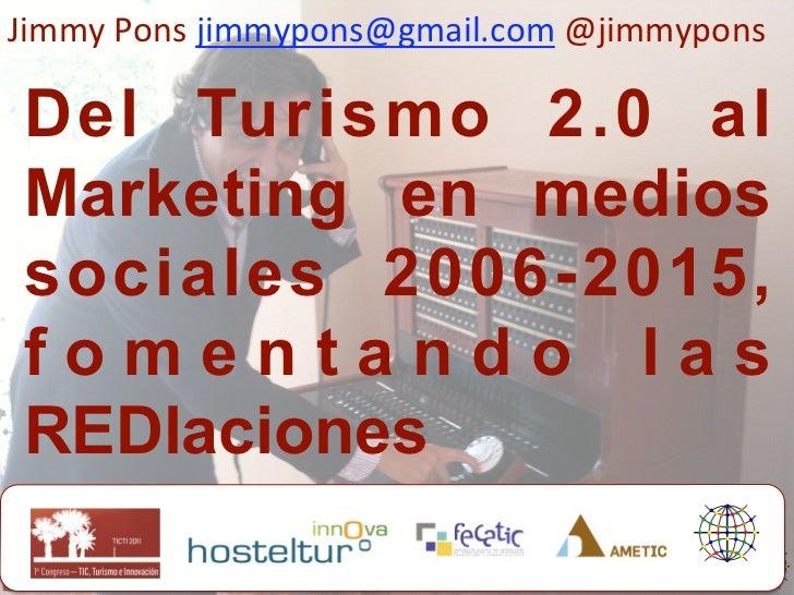 JimmyPonsjimmypons@gmail.com@jimmyponsDel Turismo 2.0 alMarketing en mediossociales 2006-2015,fomentando lasREDlacion...