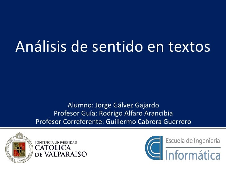 Análisis de sentido en textos<br />Alumno: Jorge Gálvez Gajardo<br />Profesor Guía: Rodrigo Alfaro Arancibia<br />Profesor...