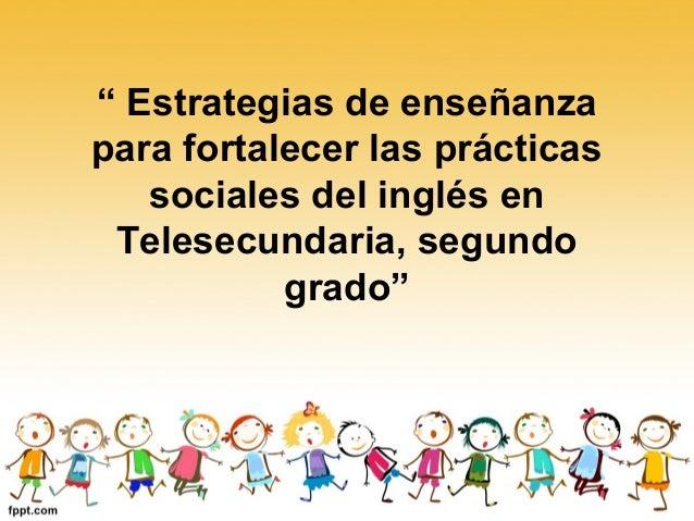 """"""" Estrategias de enseñanzapara fortalecer las prácticas   sociales del inglés en Telesecundaria, segundo           grado"""""""