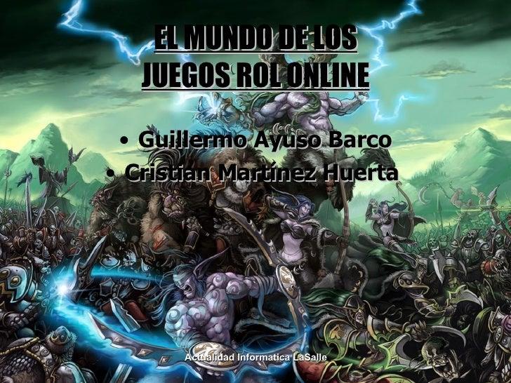 EL MUNDO DE LOS JUEGOS ROL ONLINE <ul><li>Guillermo Ayuso Barco </li></ul><ul><li>Cristian Martínez Huerta  </li></ul>Actu...