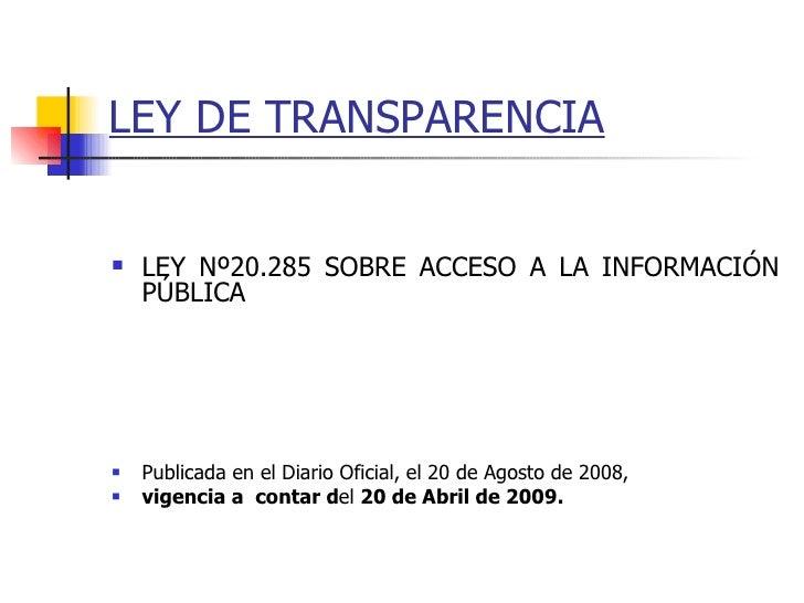 LEY DE TRANSPARENCIA   <ul><li>LEY Nº20.285 SOBRE ACCESO A LA INFORMACIÓN PÚBLICA </li></ul><ul><li>Publicada en el Diario...