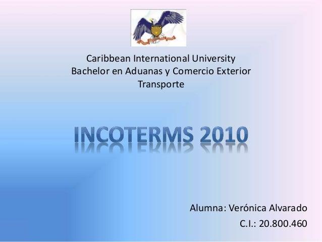 Alumna: Verónica Alvarado  C.I.: 20.800.460  Caribbean International University  Bachelor en Aduanas y Comercio Exterior  ...