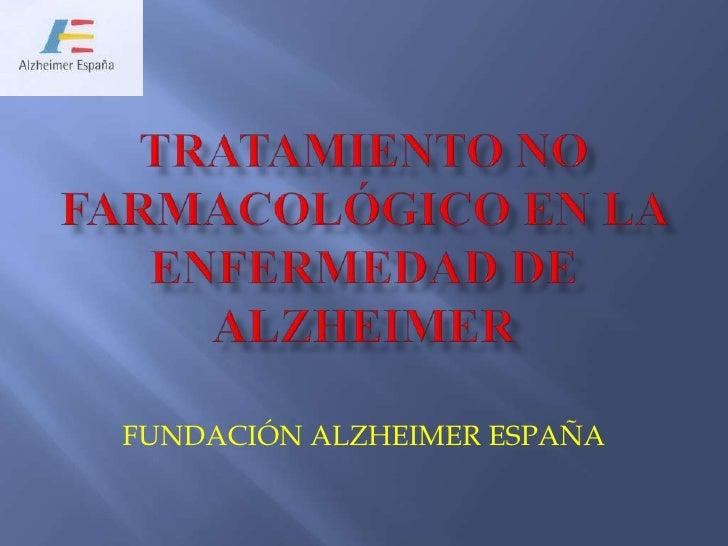 TRATAMIENTO NO FARMACOLóGICO EN LA ENFERMEDAD DE ALZHEIMER<br />FUNDACIÓN ALZHEIMER ESPAÑA<br />