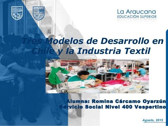 Tres Modelos de Desarrollo en Chile y la Industria Textil Alumna: Romina Cárcamo Oyarzún Servicio Social Nivel 400 Vespert...