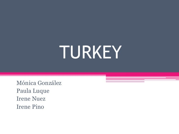 TURKEY<br />Mónica González<br />Paula Luque<br />Irene Nuez<br />Irene Pino<br />