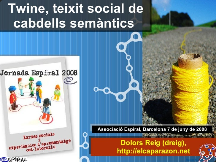 Twine, teixit social de cabdells semàntics  Associació Espiral, Barcelona 7 de juny de 2008 Dolors Reig (dreig), h ttp://e...