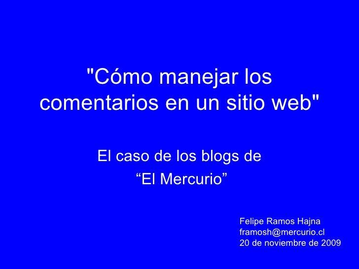 """""""Cómo manejar los comentarios en un sitio web"""" El caso de los blogs de """" El Mercurio"""" Felipe Ramos Hajna [email_..."""