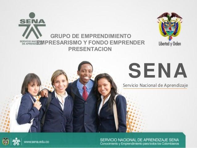 SENAServicio Nacional de Aprendizaje GRUPO DE EMPRENDIMIENTO EMPRESARISMO Y FONDO EMPRENDER PRESENTACION