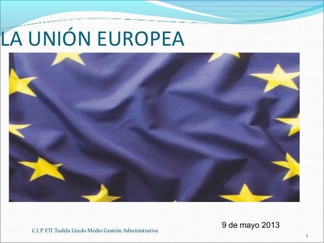 C.I.P ETI Tudela Grado Medio Gestión Administrativa1LA UNIÓN EUROPEA9 de mayo 2013