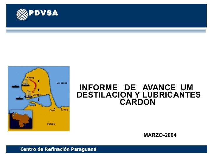 INFORME  DE  AVANCE  UM  DESTILACION Y LUBRICANTES CARDON  MARZO-2004 Centro de Refinación Paraguaná PDVSA Manufactura y M...