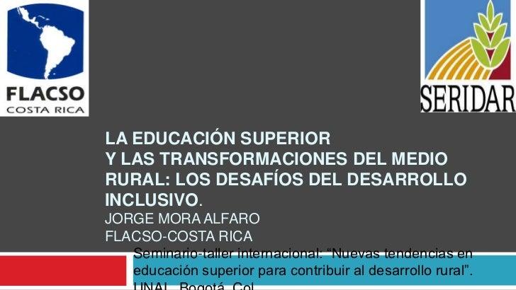LA EDUCACIÓN SUPERIORY LAS TRANSFORMACIONES DEL MEDIORURAL: LOS DESAFÍOS DEL DESARROLLOINCLUSIVO.JORGE MORA ALFAROFLACSO-C...