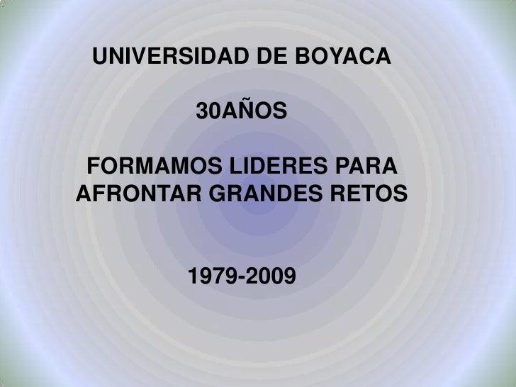 UNIVERSIDAD DE BOYACA          30AÑOS   FORMAMOS LIDERES PARA AFRONTAR GRANDES RETOS          1979-2009