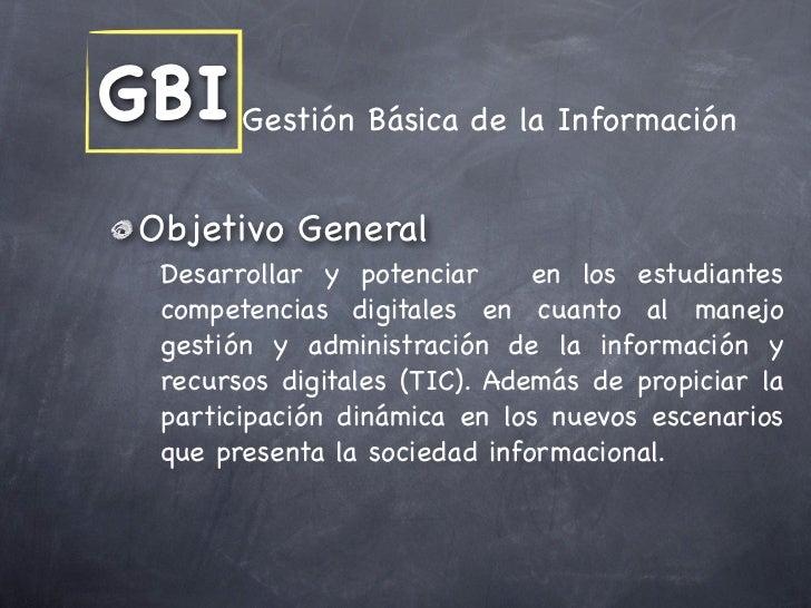 GBI Gestión Básica de la Información  Objetivo General   Desarrollar y potenciar      en los estudiantes   competencias di...