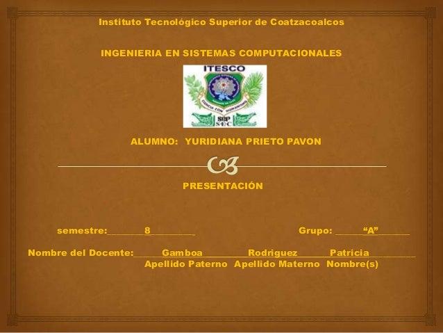 Instituto Tecnológico Superior de CoatzacoalcosINGENIERIA EN SISTEMAS COMPUTACIONALESALUMNO: YURIDIANA PRIETO PAVONPRESENT...