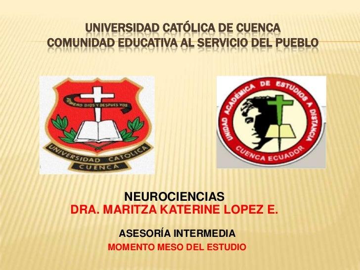 UNIVERSIDAD CATÓLICA DE CUENCACOMUNIDAD EDUCATIVA AL SERVICIO DEL PUEBLO          NEUROCIENCIAS   DRA. MARITZA KATERINE LO...