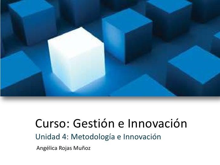 Curso: Gestión e Innovación<br />Unidad 4: Metodología e Innovación<br />Angélica Rojas Muñoz<br />