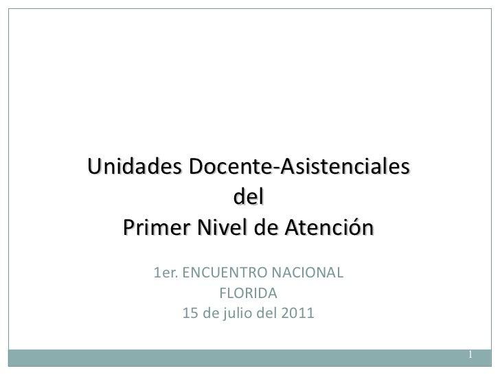 Unidades Docente-Asistenciales del Primer Nivel de Atención 1er. ENCUENTRO NACIONAL FLORIDA 15 de julio del 2011