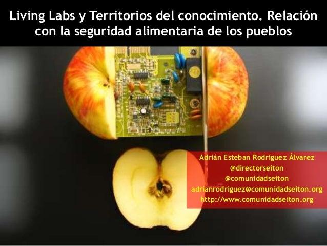 Living Labs y Territorios del conocimiento. Relacióncon la seguridad alimentaria de los pueblosAdrián Esteban Rodríguez Ál...