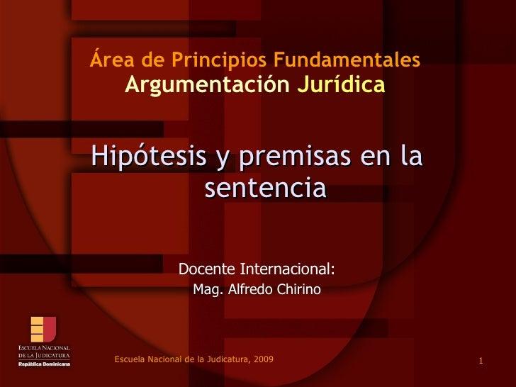 Área de Principios Fundamentales Argumentación  Jurídica Hipótesis y premisas en la sentencia Docente Internacional: Mag. ...