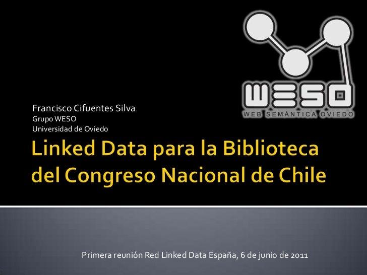 Linked Data para la Biblioteca del Congreso Nacional de Chile<br />Francisco Cifuentes Silva<br />Grupo WESO<br />Universi...