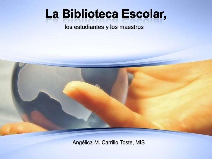La Biblioteca Escolar,<br />los estudiantes y los maestros<br />Angélica M. Carrillo Toste, MIS<br />