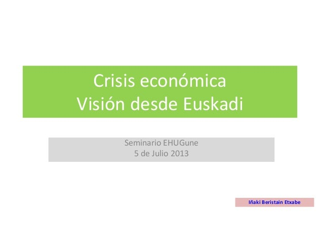 Crisis económica Visión desde Euskadi Seminario EHUGune 5 de Julio 2013 Iñaki Beristain Etxabe
