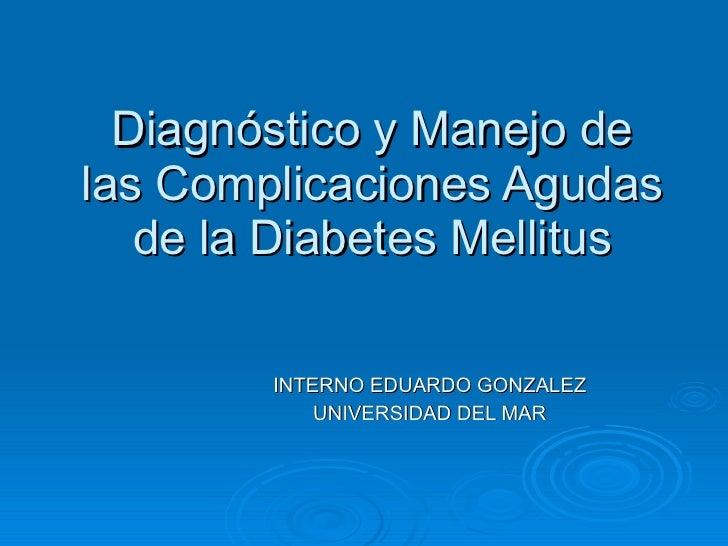 Diagnóstico y Manejo de las Complicaciones Agudas de la Diabetes Mellitus INTERNO EDUARDO GONZALEZ UNIVERSIDAD DEL MAR