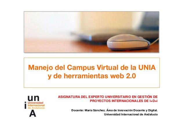 Manejo del Campus Virtual de la UNIA y de herramientas web 2.0 ASIGNATURA DEL EXPERTO UNIVERSITARIO EN GESTIÓN DE PROYECTO...