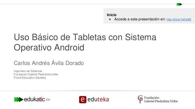 Carlos Andrés Ávila Dorado @andresavila08 Uso Básico de Tabletas con Sistema Operativo Android Carlos Andrés Ávila Dorado ...