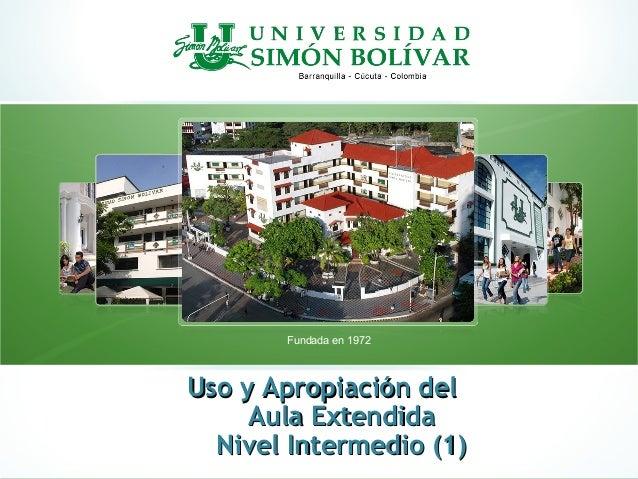Uso y Apropiación delUso y Apropiación delAula ExtendidaAula ExtendidaNivel Intermedio (1)Nivel Intermedio (1)Fundada en 1...