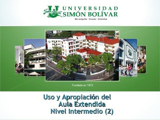 Fundada en 1972Uso y Apropiación delUso y Apropiación delAula ExtendidaAula ExtendidaNivel Intermedio (2)Nivel Intermedio ...