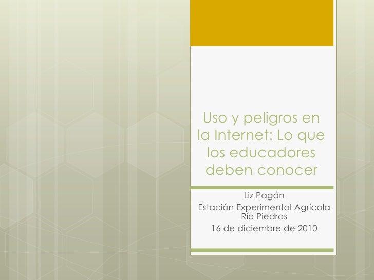 Uso y peligros enla Internet: Lo que  los educadores deben conocer           Liz PagánEstación Experimental Agrícola      ...