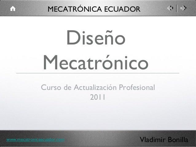 Diseño Mecatrónico Curso de Actualización Profesional 2011 MECATRÓNICA ECUADOR Vladimir Bonillawww.mecatronicaecuador.com