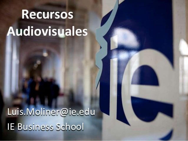 RecursosAudiovisualesLuis.Moliner@ie.eduIE Business School