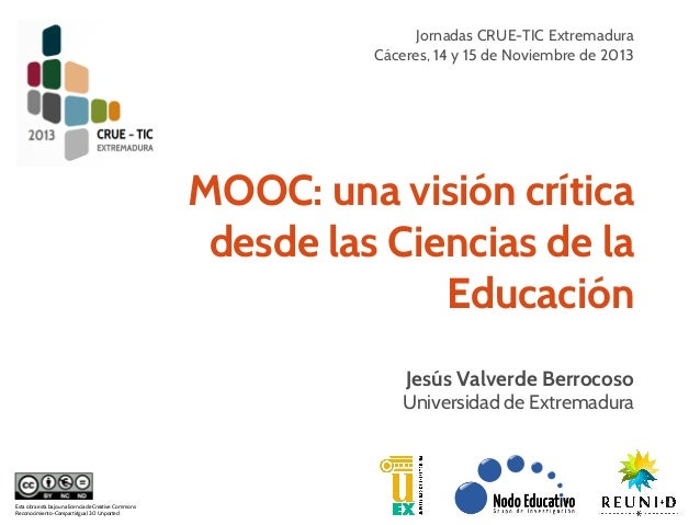 Jornadas CRUE-TIC Extremadura Cáceres, 14 y 15 de Noviembre de 2013  MOOC: una visión crítica desde las Ciencias de la Edu...