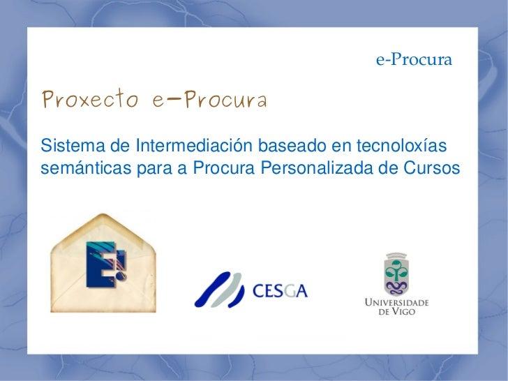eProcura    Proxecto e-Procura    SistemadeIntermediaciónbaseadoentecnoloxías    semánticasparaaProcuraPersonal...