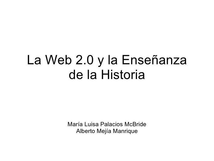 La Web 2.0 y su uso en la enseñanza de las Ciencias Sociales Alberto Mejía Manrique [email_address]   Maria Luisa Palacios...