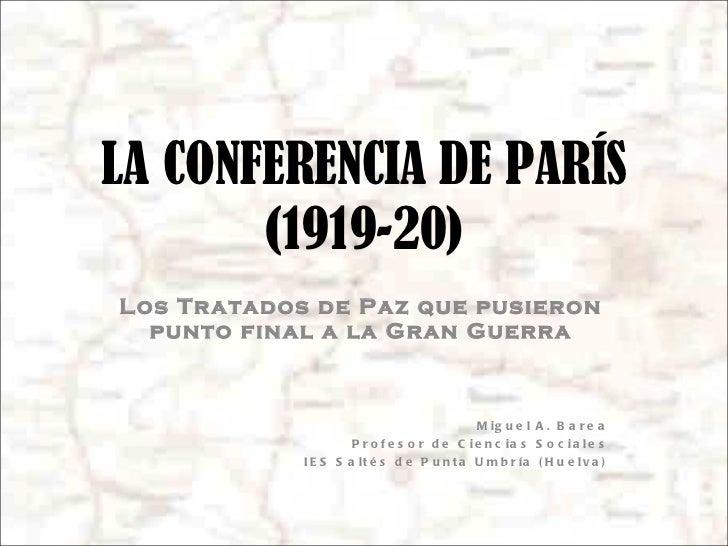 LA CONFERENCIA DE PARÍS (1919-20) Los Tratados de Paz que pusieron punto final a la Gran Guerra Miguel A. Barea Profesor d...