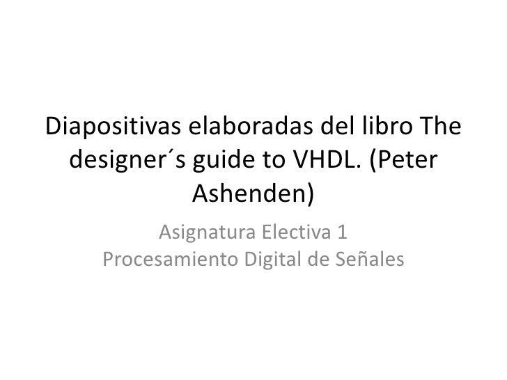 Diapositivas elaboradas del libro The  designer´s guide to VHDL. (Peter             Ashenden)           Asignatura Electiv...