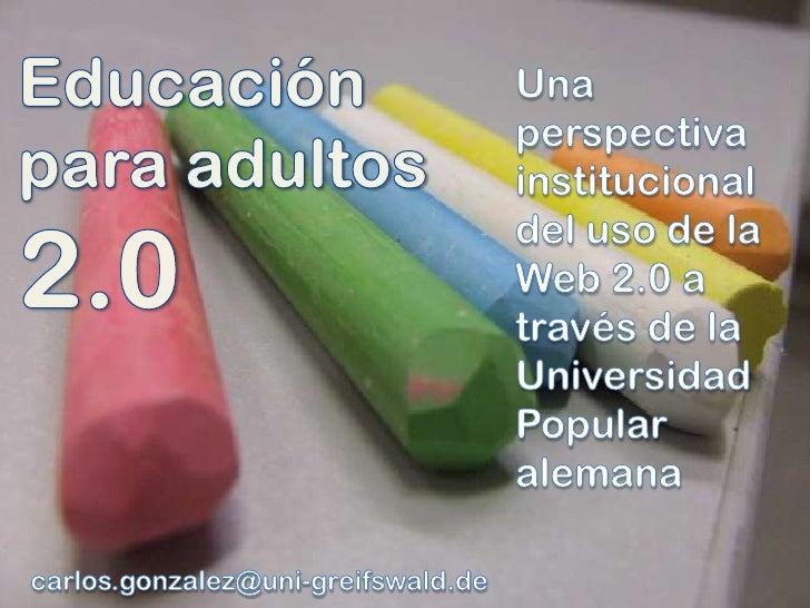 Educación<br />paraadultos<br />2.0<br />Unaperspectivainstitucional del uso de la Web 2.0 a través de la UniversidadPopul...